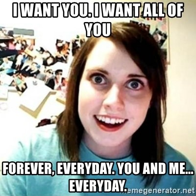 Overly Attached Girlfriend creepy - I want you. I want all of you forever, everyday. You and me... everyday.