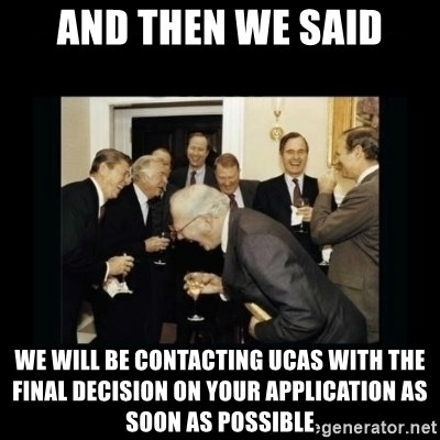 Rich Men Laughing - and then we said we will be contacting ucas with the final decision on your application as soon as possible