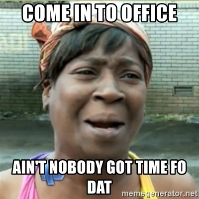 Ain't Nobody got time fo that - come in to office ain't nobody got time fo dat