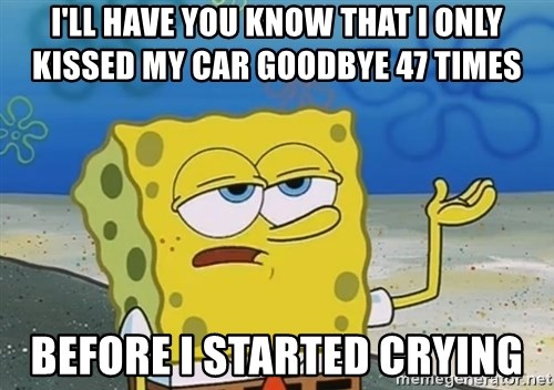 I'll have you know Spongebob - i'll have you know that i only kissed my car goodbye 47 times before i started crying