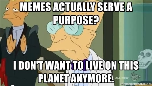 dr farnsworth - Memes actually serve a purpose? I don't want to live on this planet anymore.