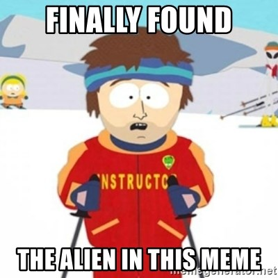 Bad time ski instructor 1 - Finally Found The Alien in this meme