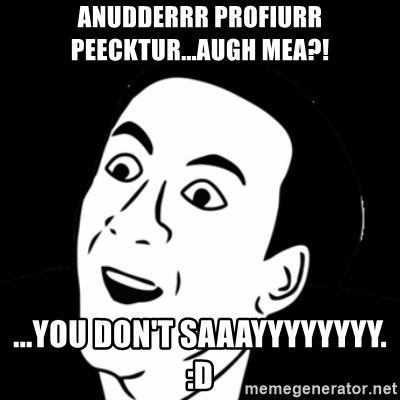 you don't say meme - Anudderrr ProFiurr Peecktur...AUGH MEA?! ...YOU DON'T SAAAYYYYYYYY. :D