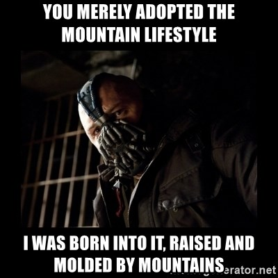 Bane Meme - you merely adopted the mountain lifestyle i was born into it, raised and molded by mountains