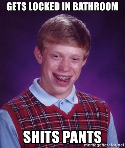Bad Luck Brian - Gets locked in bathroom shits pants