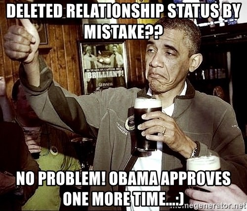 Drunk Obama  - deleted Relationship status by mistake??  No problem! Obama approves one more time...:)