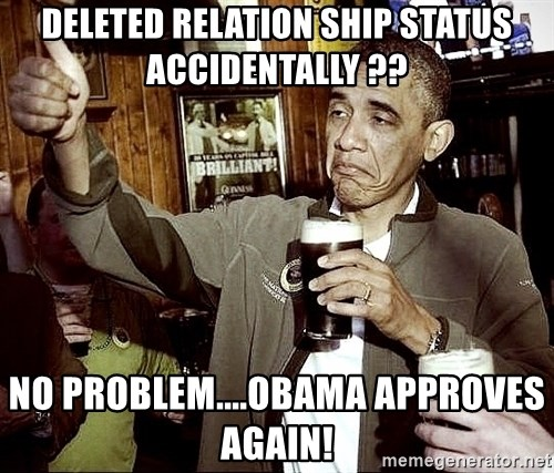 Drunk Obama  - Deleted relation ship status accidentally ??  No problem....Obama approves again!
