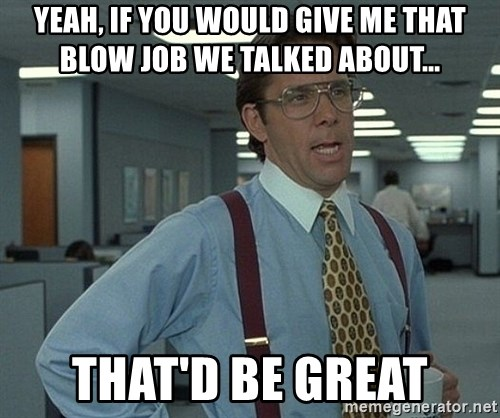 Office Space That Would Be Great - Yeah, if you would give me that blow job we talked about... That'd be great