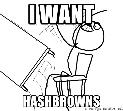 Desk Flip Rage Guy - I WANT  HASHBROWNS