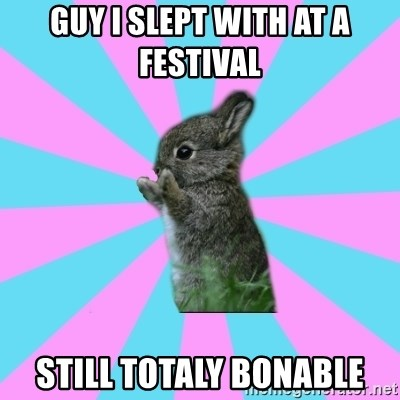 yAy FoR LifE BunNy - guy i slept with at a festival  still totaly bonable