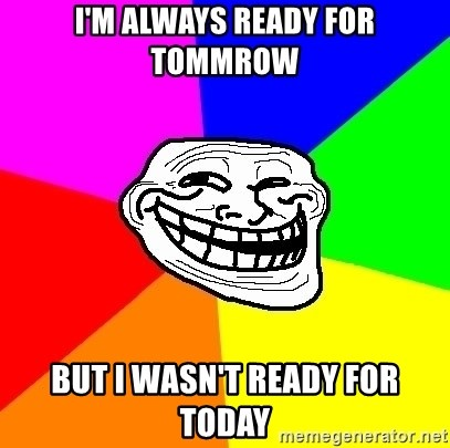 Trollface - i'm always ready for tommrow but i wasn't ready for today