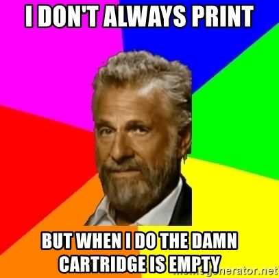 The Most Interesting Man In The World - I don't always print but when I do the damn CARTRIDGE is empty