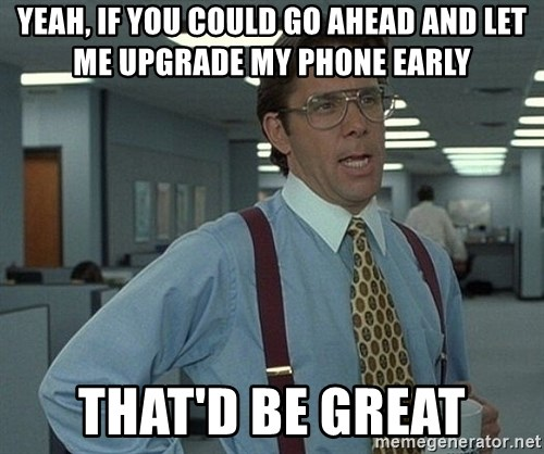 Office Space That Would Be Great - Yeah, if you could go ahead and let me upgrade my phone early that'd be great