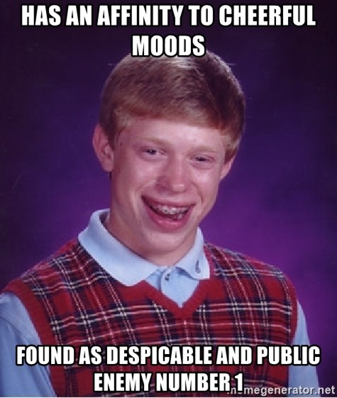 Bad Luck Brian - Has an affinity to cheerful moods Found as despicable and public enemy number 1