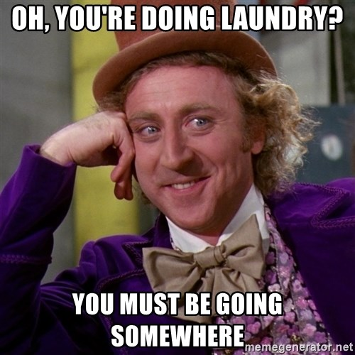 Willy Wonka - oh, you're doing laundry? You must be going somewhere