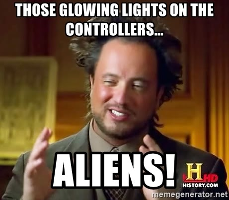 Ancient Aliens - those glowing lights on the controllers... aliens!