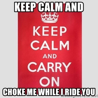 Keep Calm - keep calm and  choke me while i ride you