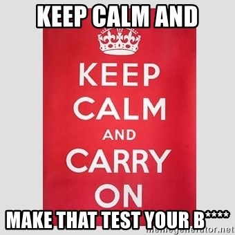 Keep Calm - keep calm and make that test your b****