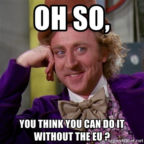 Willy Wonka - Oh So,  You think you can do it without the EU ?