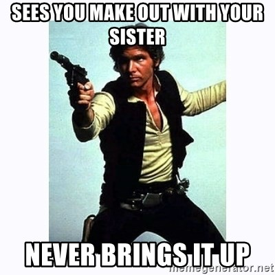 Han Solo - Sees you make out with your sister never brings it up