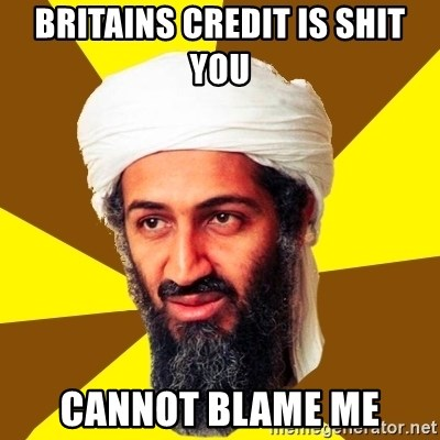 Osama - BRITAINS CREDIT IS SHIT YOU CANNOT BLAME ME