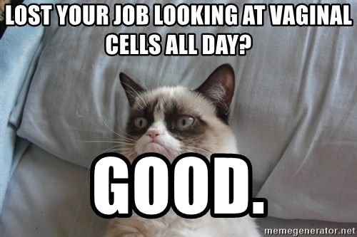 Grumpy cat good - Lost your job looking at vaginal cells all day? Good.