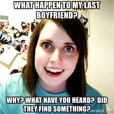 Overly Attached Girlfriend 2 - what happen to my last boyfriend? why? what have you heard?  did they find something?