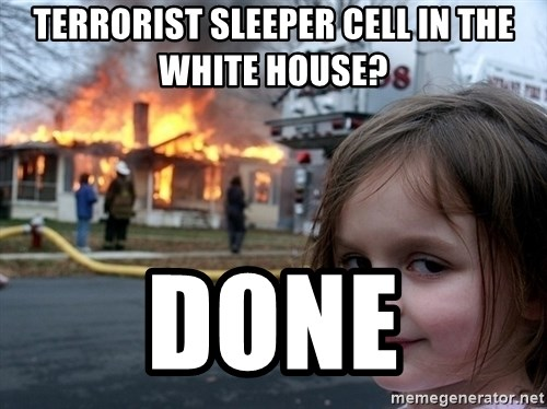 Disaster Girl - TERRORIST SLEEPER CELL IN THE WHITE HOUSE? DONE