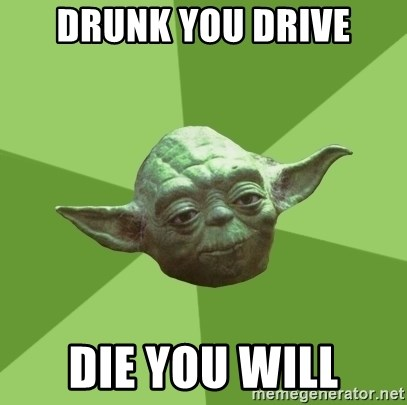 Advice Yoda Gives - Drunk you drive die you will