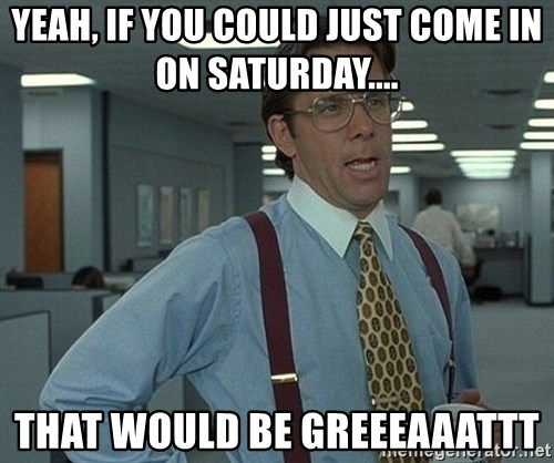 Office Space That Would Be Great - Yeah, if you could just come in on Saturday.... That would be greEeaaattt