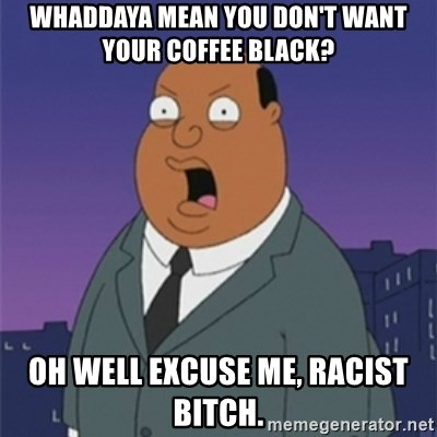ollie williams - WHADDAYA MEAN YOU DON'T WANT YOUR COFFEE BLACK? OH WELL EXCUSE ME, RACIST BITCH.