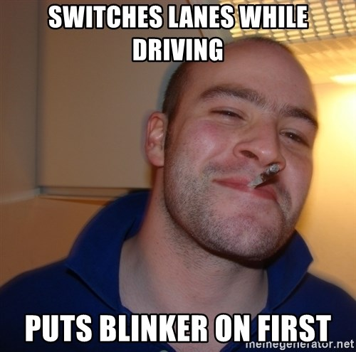 Good Guy Greg - switches lanes while driving puts blinker on first