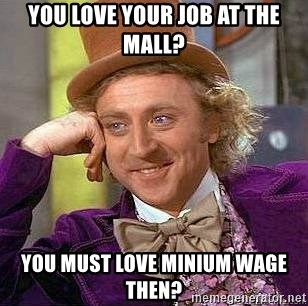Willy Wonka - you love your job at the mall? you must love minium wage then?