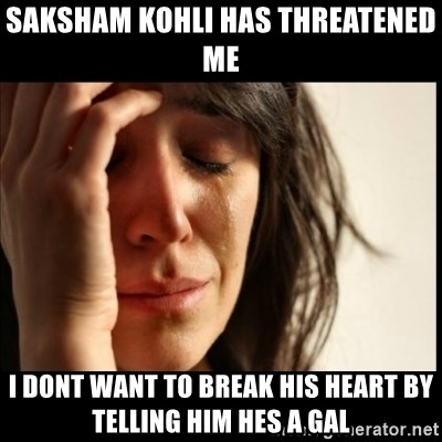 First World Problems - Saksham kohli has threatened me I dont want to break his heart by telling him hes a gal