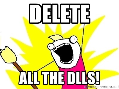 X ALL THE THINGS - DELETE ALL THE DLLS!