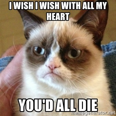 Grumpy Cat  - i wish i wish with all my heart you'd all die