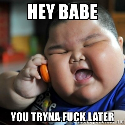 fat chinese kid - HEY BABE YOU TRYNA FUCK LATER