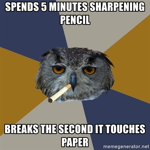 Art Student Owl - spends 5 minutes sharpening pencil breaks the second it touches paper