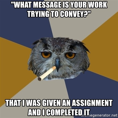 """Art Student Owl - """"what message is your work trying to convey?"""" that i was given an assignment and i completed it"""