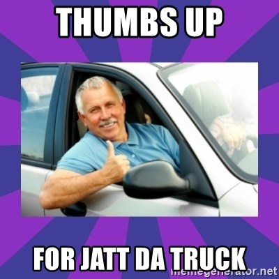 Perfect Driver - thumbs up for jatt da truck