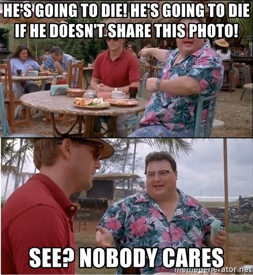 See? Nobody Cares - he's going to die! he's going to die if he doesn't share this photo! See? nobody cares