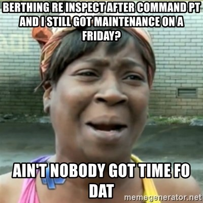 Ain't Nobody got time fo that - berthing re inspect after command pt and i still got maintenance on a friday? ain't nobody got time fo dat