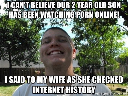 Jamestroll - I can't believe our 2 year old son has been watching porn online! I said to my wife as she checked internet history