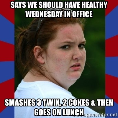 Fat Girlfriend in Denail - says we should have healthy wednesday in office smashes 3 twix, 2 cokes & then goes on lunch