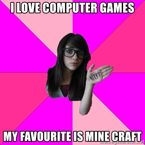 Idiot Nerd Girl - I love computer games my favourite is mine craft