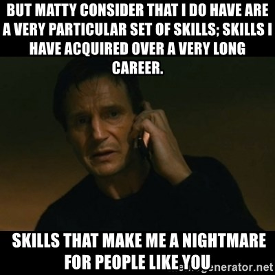 liam neeson taken - But Matty consider that I do have are a very particular set of skills; skills I have acquired over a very long career.  SKILLS THAT MAKE ME A NIGHTMARE FOR PEOPLE LIKE YOU