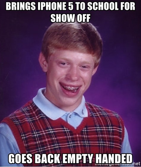 Bad Luck Brian - Brings Iphone 5 to school for show off Goes back empty handed