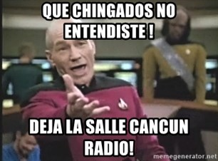 Captain Picard - QUE CHINGADOS NO ENTENDISTE ! DEJA LA SALLE CANCUN RADIO!