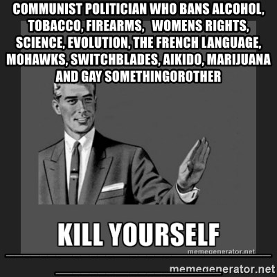 kill yourself guy - COMMUNIST POLITICIAN WHO BANS ALCOHOL, TOBACCO, FIREARMS,   WOMENS RIGHTS, SCIENCE, EVOLUTION, THE FRENCH LANGUAGE, MOHAWKS, SWITCHBLADES, AIKIDO, MARIJUANA AND GAY SOMETHINGOROTHER ____________________________________________________