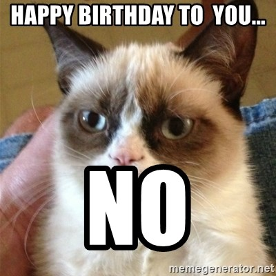 Grumpy Cat  - Happy birthday to  you... No